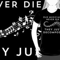 Old Musicians Never Die They Just Decompose Funny T Shirt by bitsnbobs