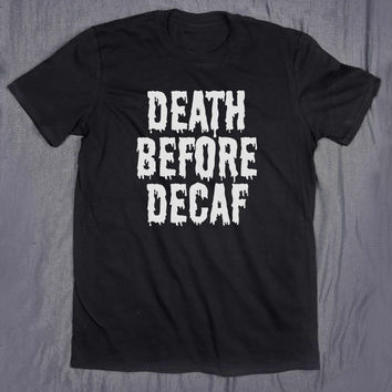 Death Before Decaf Coffee Slogan Tee Funny Morning Caffeine Addict Tumblr Top T-shirt