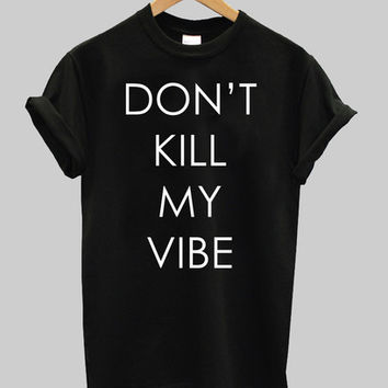 dont kill my vibes shirt
