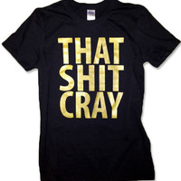 That Sh&% Cray Gold on Black Shirt mature All Sizes Available