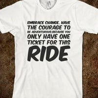 EMBRACE CHANGE. HAVE THE COURAGE TO BE ADVENTUROUS,BECAUSE YOU ONLY HAVE ONE TICKET FOR THIS RI