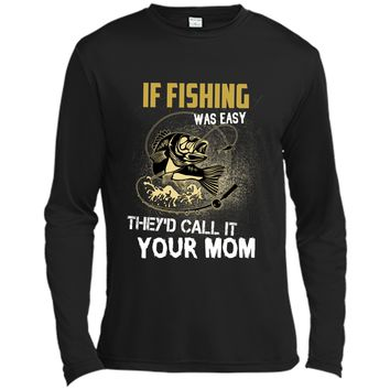 If fishing was easy theyd call it your mom fishing T-shirt Long Sleeve Moisture Absorbing Shirt