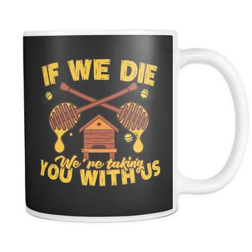 """If We Die We're Taking You With Us Save the Bees"" - 11 oz. Mug"