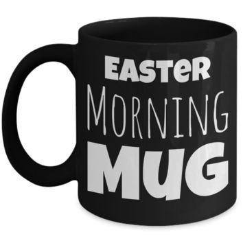 Easter Morning Mug Black Coffee Cup For Holidays 2017 2018 Gifts For Him Her Family Grandparent Grandma Granddad Wive Husband Couples Fun Coffee Cups Funny Sayings Mugs