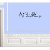 JUST BREATHE YOU'LL NEVER LIVE THIS MOMENT AGAIN Vinyl wall lettering sticker...