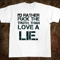 I'd rather fuck the truth, than love a lie. fuck t-shirt