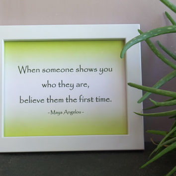 Maya Angelou Quote When someone shows you who they are believe them the first time Instant Download Digital Print Typography