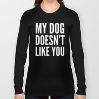 My Dog Doesn't Like You (Black & White) Long Sleeve T-shirt by CreativeAngel