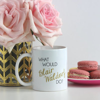 PREORDER - The ORIGNIAL - What Would Blair Waldorf Do / black and gold coffee mug - gossip girl quote - inspirational mug - ceramic - gift