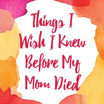 Things I Wish I Knew Before My Mom Died: Coping with Loss Every Day Paperback – September 13, 2016
