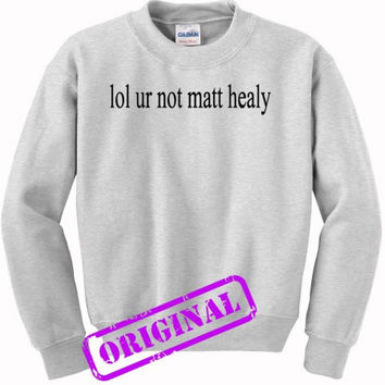 lol ur not matt healy for sweater ash, sweatshirt ash unisex adult