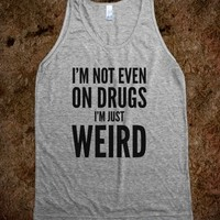 I'm not even on drugs. I'm just weird. Tank Top (IDB711630)