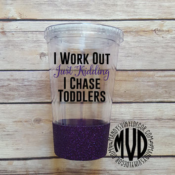 I Work Out Just Kidding I Chase Toddlers. Funny Tumbler. Choose Classic Or Skinny. Optional Glitter Dip. Choose Your Colors.