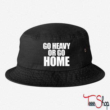 GO HEAVY OR GO HOME BUCKET HAT