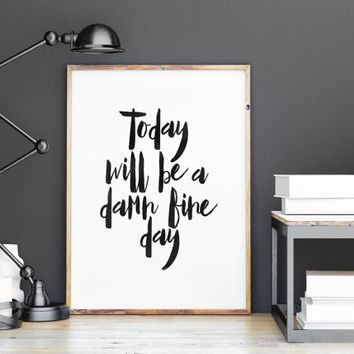 Today Will Be a Damn Fine Day,Inspirational Art,Life Quote.Lifestyle,Printable Art,College Quote,Office Decor,Home Decor,Art Print,Quotes
