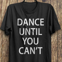 Twerking T Shirt - Dance Until You Cant t shirt, party shirt, tweking tops, funny tops, #ootd, #instafashion, #hipster, #wiwt
