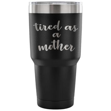Tired as a Mother - 30 oz Vacuum Tumbler - Funny Gift for Mom