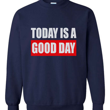 Today is a Good Day printed on Black, Navy or Maroon Crew neck Sweatshirt
