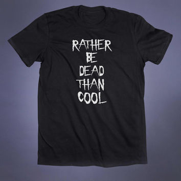 Rather Be Dead Than Cool Slogan Tee Grunge Punk Emo Goth Creepy Cute Alternative Tumblr T-shirt