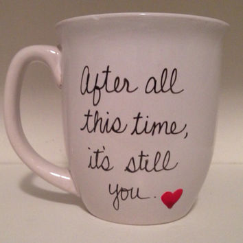 Handwritten Coffee mug, after all this time it's still you, love mug, valentine's mug, anniversary mug