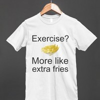 Exercise? More Like Extra Fries