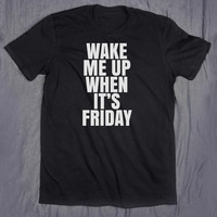 Weekend Shirt Wake Me Up When It's Friday Tumblr Top Slogan Tee Funny College Party Night Out T-shirt