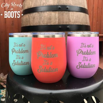 It's Not a Problem It's a Solution Insulated Wine Glass