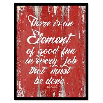 There Is An Element Of Good Fun In Every Job Mary Poppins Inspirational Quote Saying Gift Ideas Home Decor Wall Art