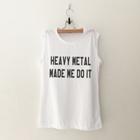 Heavy metal made me do it muscle T-Shirt womens gifts womens girls tumblr hipster band merch fangirls teens girl gift girlfriends present