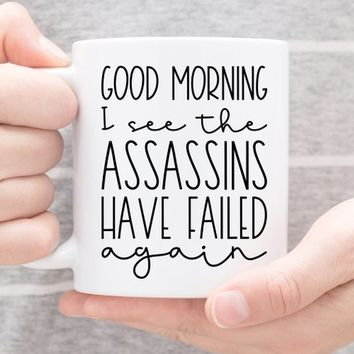 Coffee Mug |  Good Morning I See The Assassins Have Failed Again | Funny Mug | Gift For Her | Best Friend Gift | Sarcastic Mug