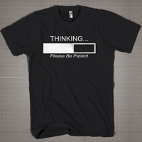 Thinking Please be Patient!  Mens and Women T-Shirt Available Color Black And White