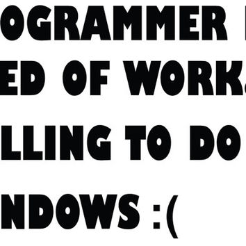 Programmer in Need of Work Willing to do Windows :( Funny Decal Stickers