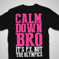 Calm Down Bro It's P.E. Not The Olympics - Funny Text Shirts - Text On T-Shirts - Gym - Working Out - LOL - Work Out - Bodybuilder