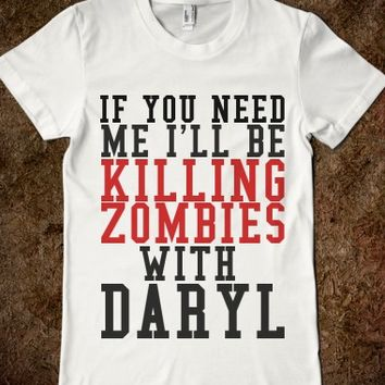 If You Need Me I'll Be Killing Zombies With Daryl-White T-Shirt