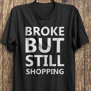 Broke but still shopping T Shirt -  rad t shirts, funny tops, tumblr fashion, celebrity shirt #ootd, #instafashion, #hipster, #wiwt