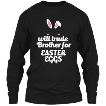 Funny Easter Will Trade Brother For Easter Eggs Easter Shirt LS Ultra Cotton Tshirt