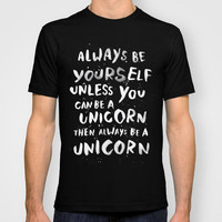 Always be yourself. Unless you can be a unicorn, then always be a unicorn. T-shirt by WEAREYAWN | Society6