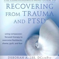 The Compassionate-Mind Guide to Recovering from Trauma and PTSD: Using Compassion-Focused Therapy to Overcome Flashbacks, Shame, Guilt, and Fear (The New Harbinger Compassion-Focused Therapy)