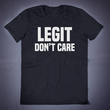 Legit Do not Care Sarcastic T Shirt - Slogan Clothing Teen Blogger Social Media Addict Shirt Sarcasm Shirt