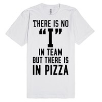 There is no I in team, but there is in pizza.