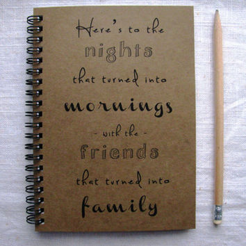 Here's to the nights that turned into mornings with the friends that turned into family-  5 x 7 journal