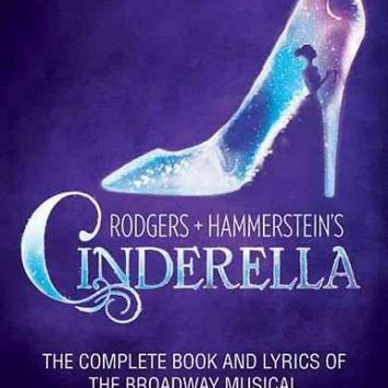 Rodgers + Hammerstein's Cinderella: Rodgers + Hammerstein's Cinderella: The Complete Book and Lyrics of the Broadway Musical the Applause Libretto Library