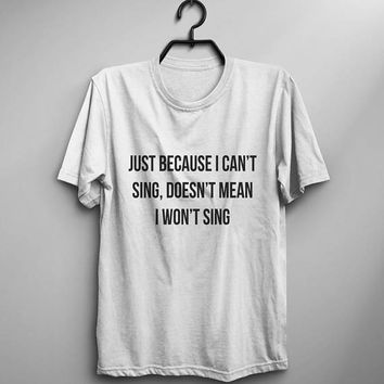 Just becase I can't sing doesn't mean I won't sing funny tshirts for women graphic tee meme t shirt sing shirt music gifts for womens tshirt