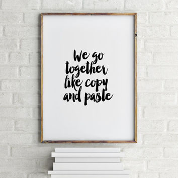 "PRINTABLE Art'We Go Together Like Copy And Paste""Love Quote,Valentines Day,Best Words,Anniversary Day,Gift For Her,Gift For Him,Motivation"