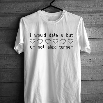 I Would Date You But You're Not Alex Turner T-shirt