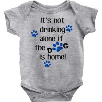IT'S NOT DRINKING ALONE IF THE DOG IS HOME! Baby Onesuit