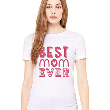 White Tshirt - Best Mom Ever Funny Shirt Tee T-Shirt Mens Ladies Womens Mother's Day