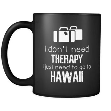 Hawaii I Don't Need Therapy I Need To Go To Hawaii 11oz Black Mug