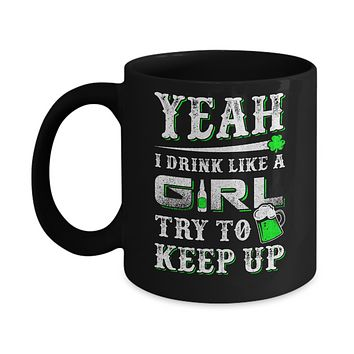 Yeah I Drink Like A Girl Try To Keep Up St Patrick Day Mug