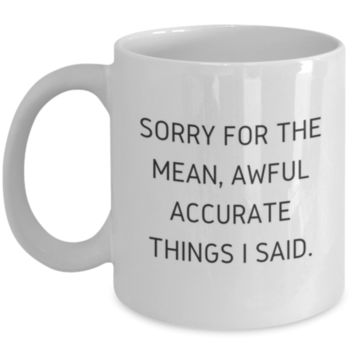 Sarcastic Coffee Mug: Sorry For The Mean, Awful Accurate Things I Said. - Funny Coffee Mug - Birthday Gift - Christmas Gift - White Elephant Gift - Perfect Gift for Sibling, Parent, Relative, Best Friend, Coworker, Roommate